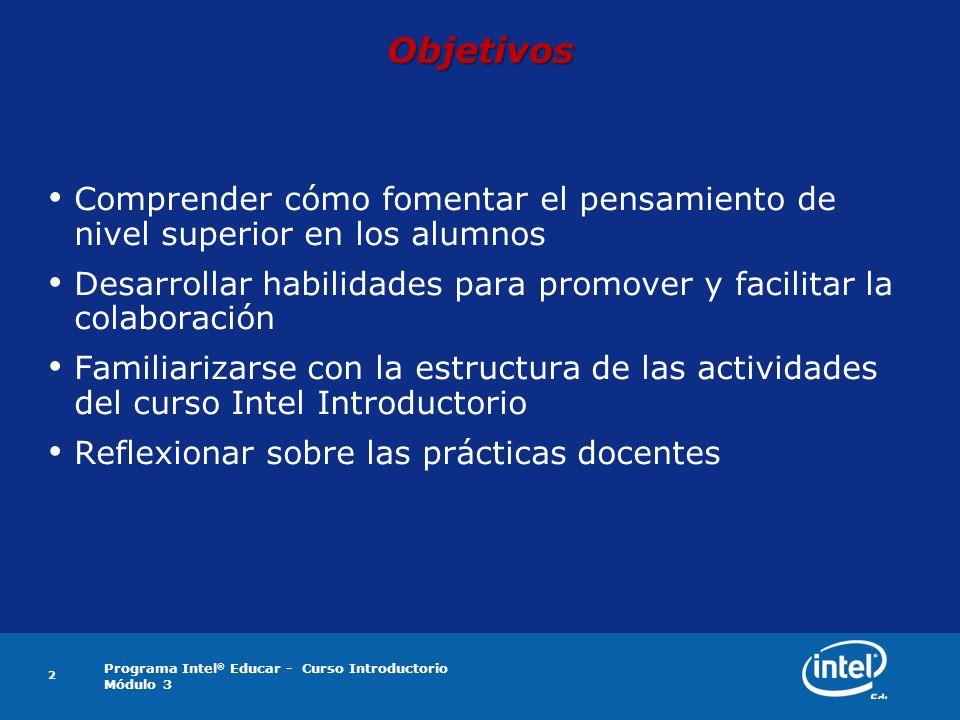 Programa Intel ® Educar - Curso Introductorio Módulo 3 2 Objetivos Comprender cómo fomentar el pensamiento de nivel superior en los alumnos Desarrolla