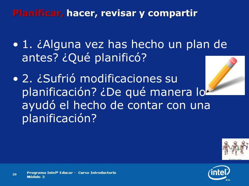 Programa Intel ® Educar - Curso Introductorio Módulo 3 Planificar, hacer, revisar y compartir 1. ¿Alguna vez has hecho un plan de antes? ¿Qué planific