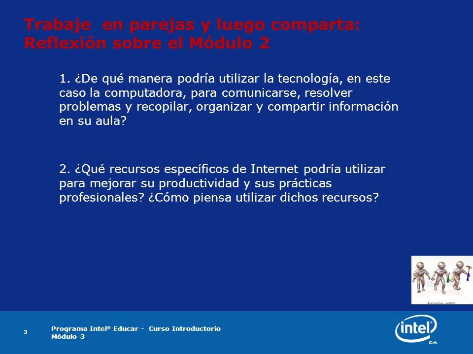 Programa Intel ® Educar - Curso Introductorio Módulo 3 3 Trabaje en parejas y luego comparta: Reflexión sobre el Módulo 2 1. ¿De qué manera podría uti
