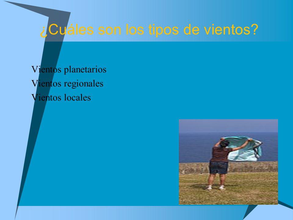 ¿Cuáles son los tipos de vientos? Vientos planetarios Vientos regionales Vientos locales