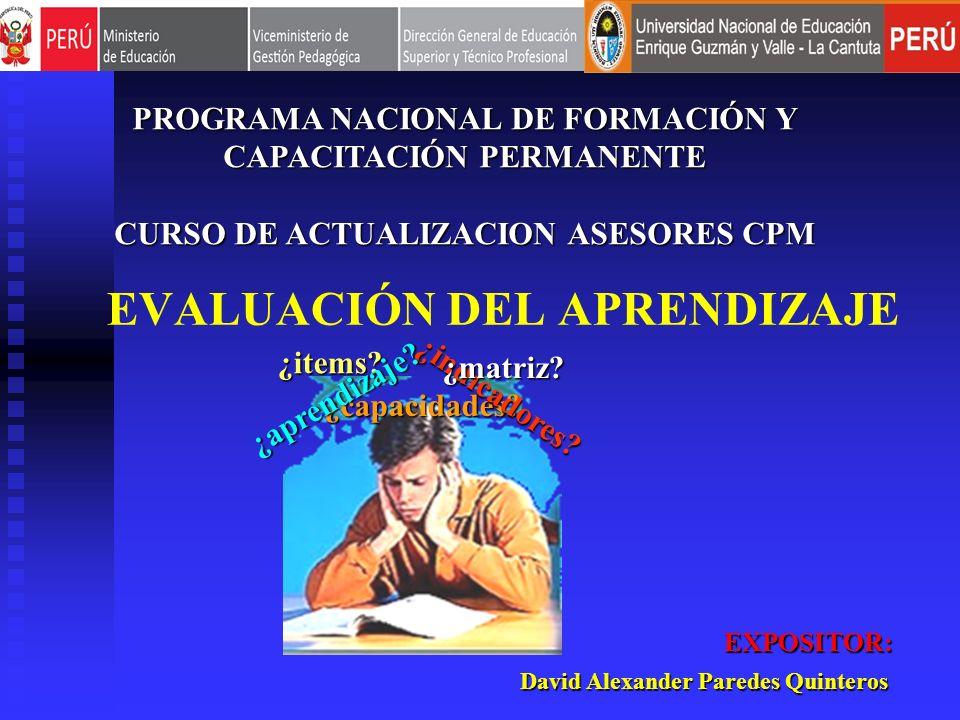 EVALUACIÓN DEL APRENDIZAJE David Alexander Paredes Quinteros EXPOSITOR: ¿capacidades? ¿indicadores? ¿matriz? ¿items? ¿aprendizaje? PROGRAMA NACIONAL D