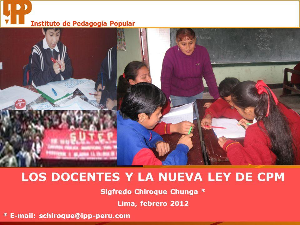LOS DOCENTES Y LA NUEVA LEY DE CPM Sigfredo Chiroque Chunga * Lima, febrero 2012 * E-mail: schiroque@ipp-peru.com Instituto de Pedagogía Popular