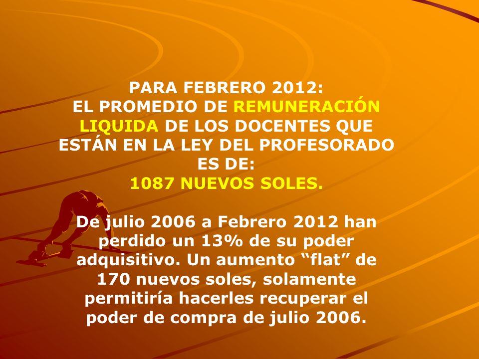 PARA FEBRERO 2012: EL PROMEDIO DE REMUNERACIÓN LIQUIDA DE LOS DOCENTES QUE ESTÁN EN LA LEY DEL PROFESORADO ES DE: 1087 NUEVOS SOLES. De julio 2006 a F