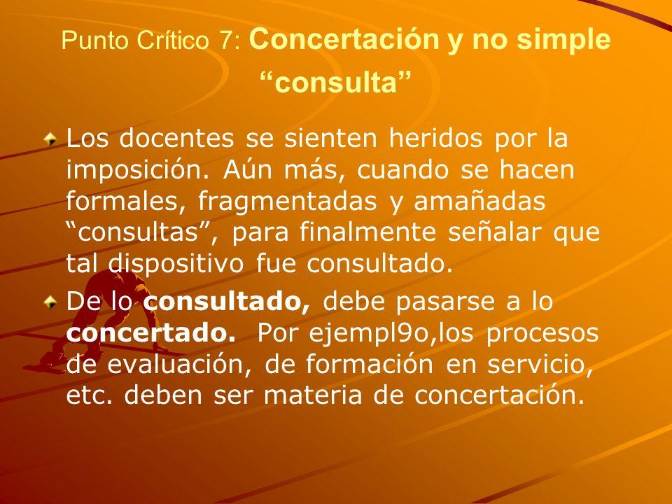 Punto Crítico 7: Concertación y no simple consulta Los docentes se sienten heridos por la imposición. Aún más, cuando se hacen formales, fragmentadas