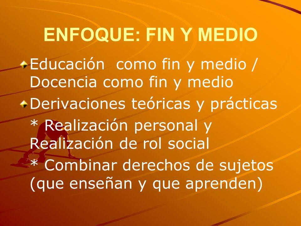 ENFOQUE: FIN Y MEDIO Educación como fin y medio / Docencia como fin y medio Derivaciones teóricas y prácticas * Realización personal y Realización de