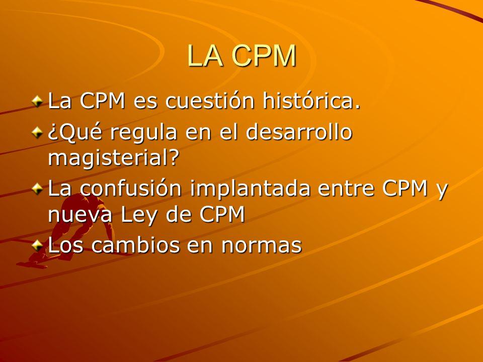 LA CPM La CPM es cuestión histórica. ¿Qué regula en el desarrollo magisterial? La confusión implantada entre CPM y nueva Ley de CPM Los cambios en nor