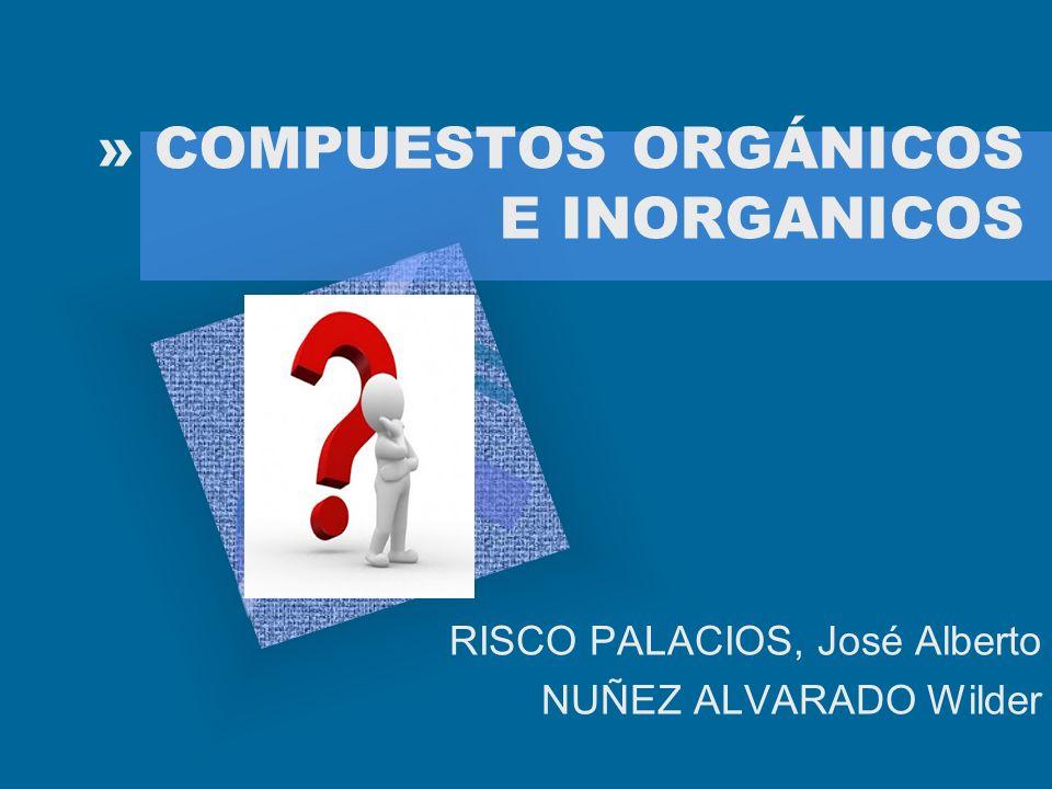 » COMPUESTOS ORGÁNICOS E INORGANICOS RISCO PALACIOS, José Alberto NUÑEZ ALVARADO Wilder