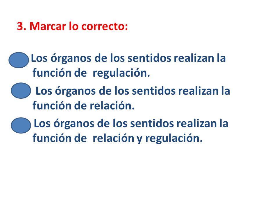 3. Marcar lo correcto: Los órganos de los sentidos realizan la función de regulación. a) Los órganos de los sentidos realizan la función de relación.