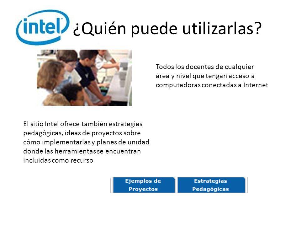 ¿Quién puede utilizarlas? El sitio Intel ofrece también estrategias pedagógicas, ideas de proyectos sobre cómo implementarlas y planes de unidad donde