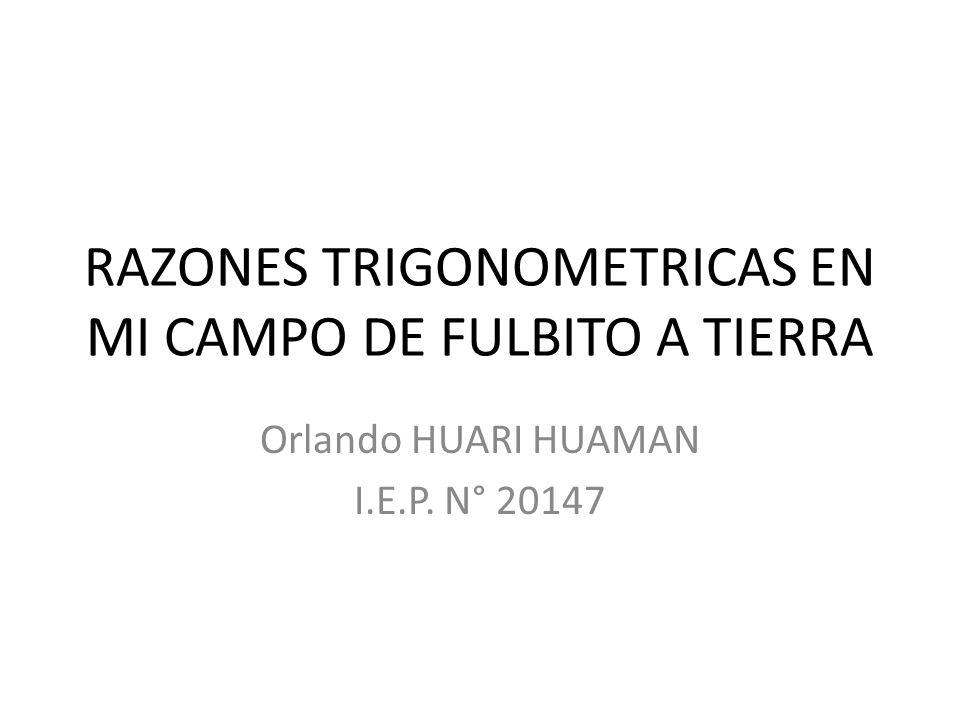 RAZONES TRIGONOMETRICAS EN MI CAMPO DE FULBITO A TIERRA Orlando HUARI HUAMAN I.E.P. N° 20147