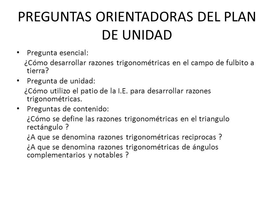 PREGUNTAS ORIENTADORAS DEL PLAN DE UNIDAD Pregunta esencial: ¿Cómo desarrollar razones trigonométricas en el campo de fulbito a tierra? Pregunta de un