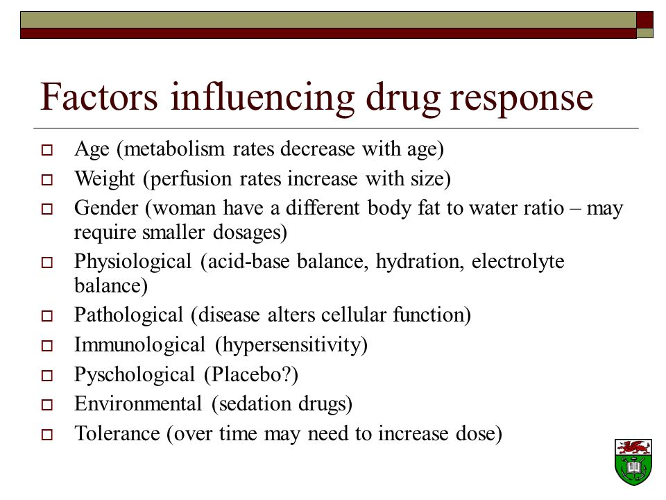 Factors influencing drug response Age (metabolism rates decrease with age) Weight (perfusion rates increase with size) Gender (woman have a different