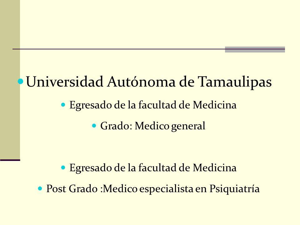 Universidad Autónoma de Tamaulipas Egresado de la facultad de Medicina Grado: Medico general Egresado de la facultad de Medicina Post Grado :Medico es