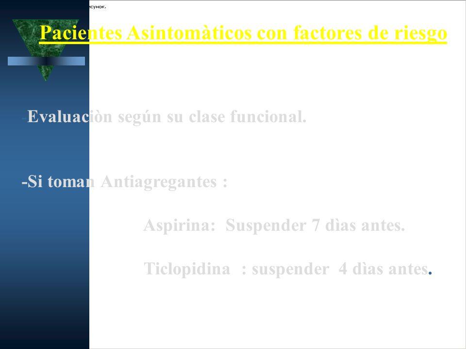 Pacientes Asintomàticos con factores de riesgo - Evaluaciòn según su clase funcional. -Si toman Antiagregantes : Aspirina: Suspender 7 dìas antes. Tic