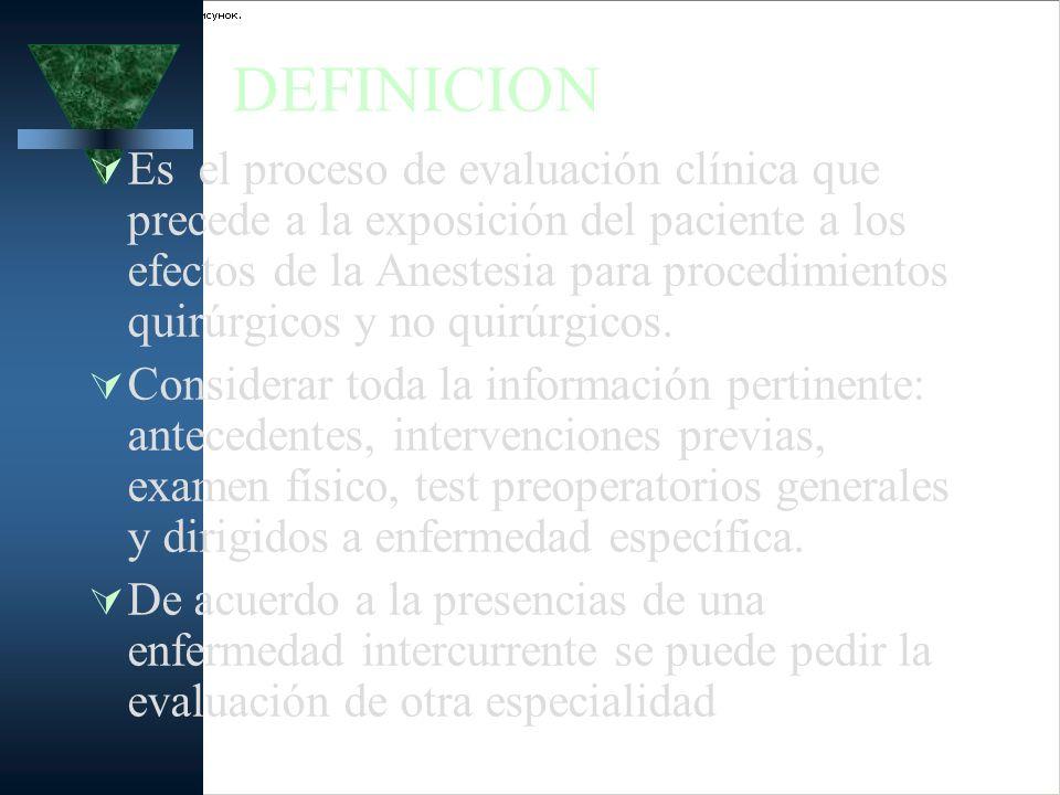 DEFINICION Es el proceso de evaluación clínica que precede a la exposición del paciente a los efectos de la Anestesia para procedimientos quirúrgicos
