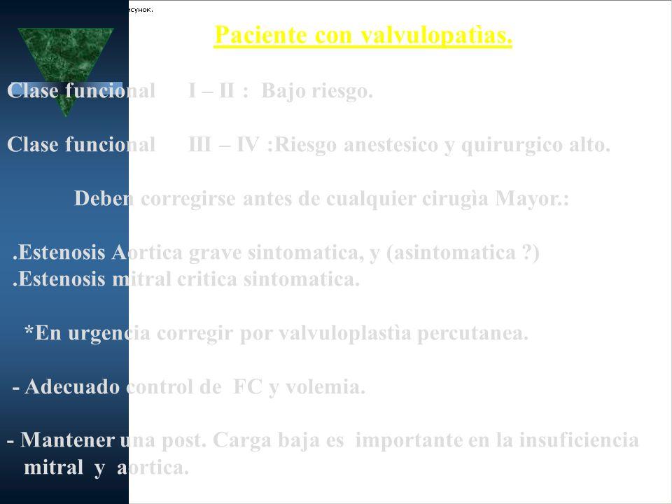 Paciente con valvulopatìas. Clase funcional I – II : Bajo riesgo. Clase funcional III – IV :Riesgo anestesico y quirurgico alto. Deben corregirse ante
