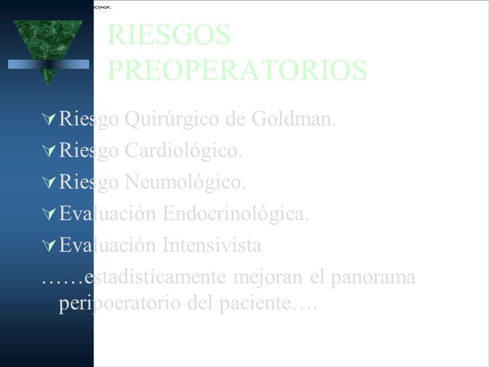 RIESGOS PREOPERATORIOS Riesgo Quirúrgico de Goldman. Riesgo Cardiológico. Riesgo Neumológico. Evaluación Endocrinológica. Evaluación Intensivista ……es