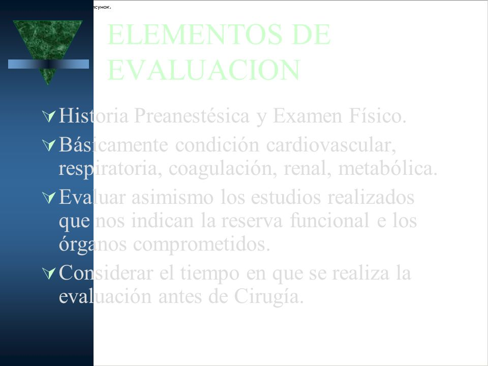 ELEMENTOS DE EVALUACION Historia Preanestésica y Examen Físico. Básicamente condición cardiovascular, respiratoria, coagulación, renal, metabólica. Ev