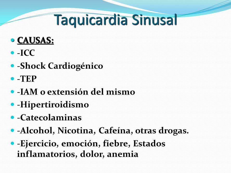 Taquicardia Sinusal CAUSAS: CAUSAS: -ICC -Shock Cardiogénico -TEP -IAM o extensión del mismo -Hipertiroidismo -Catecolaminas -Alcohol, Nicotina, Cafeí