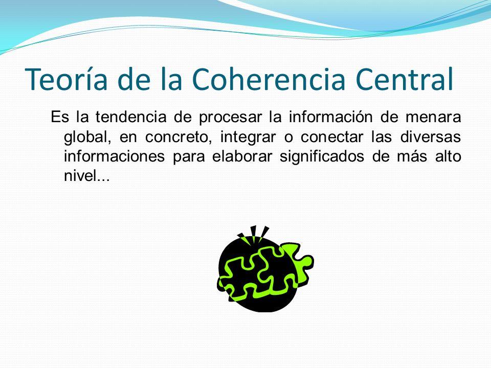Teoría de la Coherencia Central Es la tendencia de procesar la información de menara global, en concreto, integrar o conectar las diversas informaciones para elaborar significados de más alto nivel...