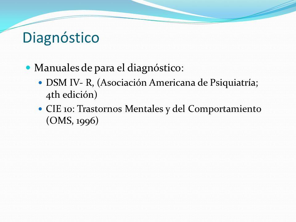 Diagnóstico Manuales de para el diagnóstico: DSM IV- R, (Asociación Americana de Psiquiatría; 4th edición) CIE 10: Trastornos Mentales y del Comportamiento (OMS, 1996)