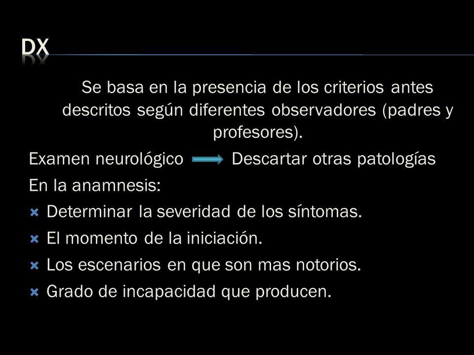Se basa en la presencia de los criterios antes descritos según diferentes observadores (padres y profesores). Examen neurológico Descartar otras patol