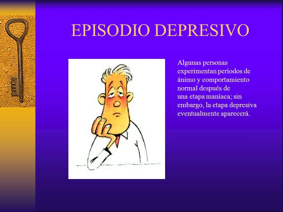 EPISODIO DEPRESIVO Algunas personas experimentan períodos de ánimo y comportamiento normal después de una etapa maníaca; sin embargo, la etapa depresiva eventualmente aparecerá.