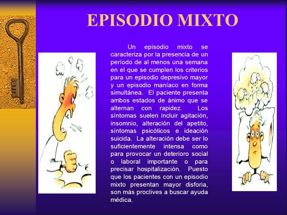 EPISODIO MIXTO Un episodio mixto se caracteriza por la presencia de un período de al menos una semana en el que se cumplen los criterios para un episodio depresivo mayor y un episodio maníaco en forma simultánea.