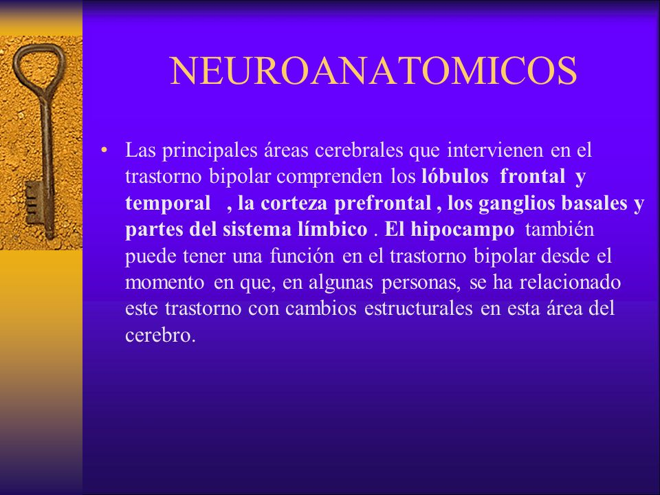 NEUROANATOMICOS Las principales áreas cerebrales que intervienen en el trastorno bipolar comprenden los lóbulos frontal y temporal, la corteza prefrontal, los ganglios basales y partes del sistema límbico.