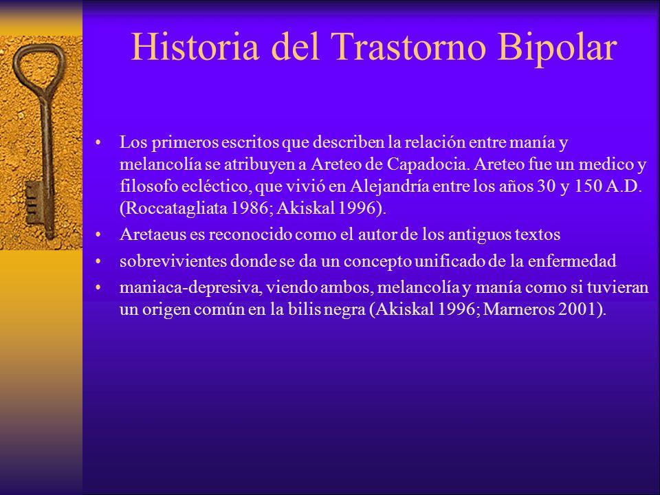 Historia del Trastorno Bipolar Los primeros escritos que describen la relación entre manía y melancolía se atribuyen a Areteo de Capadocia. Areteo fue