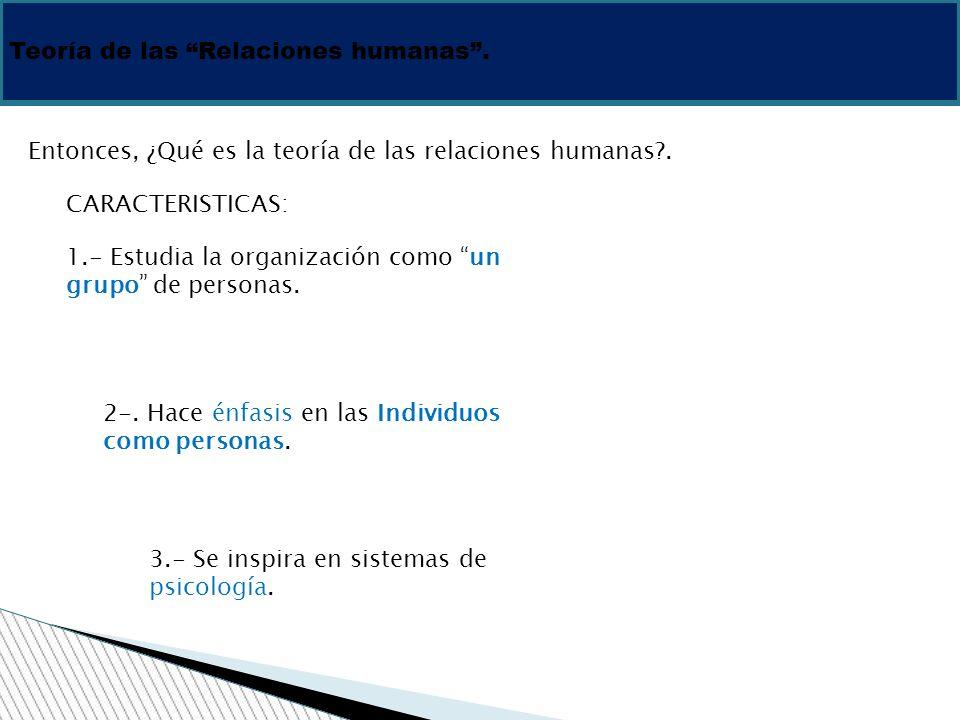 Teoría de las Relaciones humanas. Entonces, ¿Qué es la teoría de las relaciones humanas?. CARACTERISTICAS: 1.- Estudia la organización como un grupo d