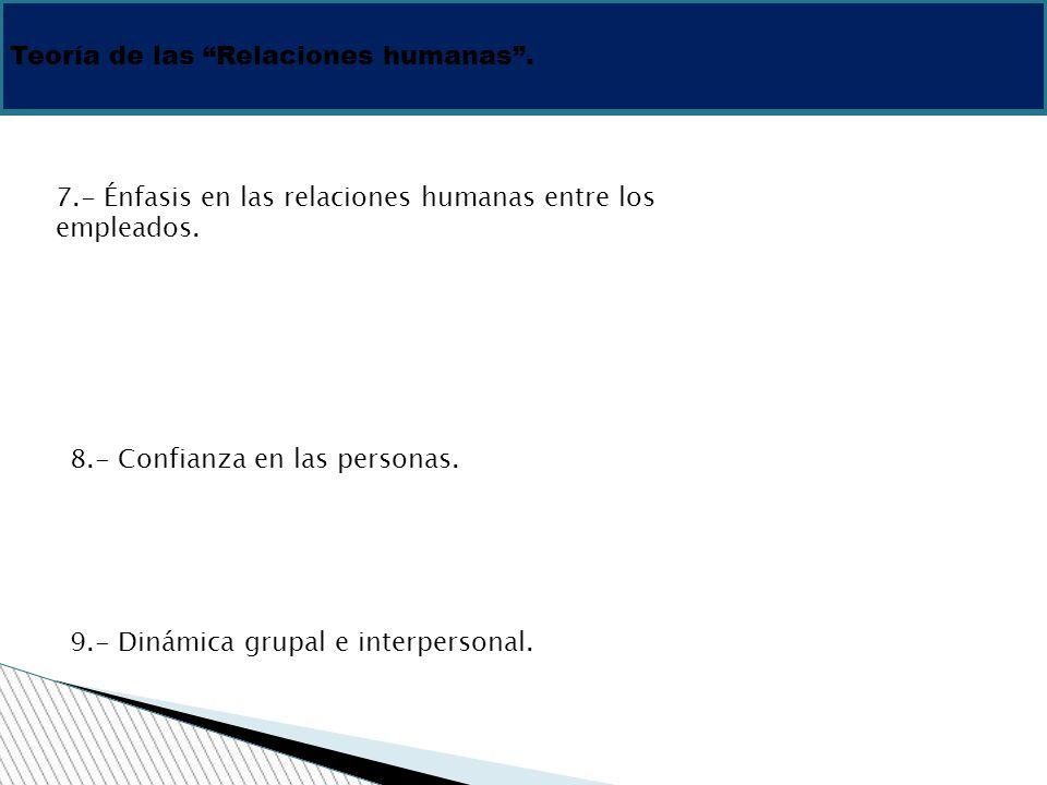 Teoría de las Relaciones humanas. 7.- Énfasis en las relaciones humanas entre los empleados. 8.- Confianza en las personas. 9.- Dinámica grupal e inte