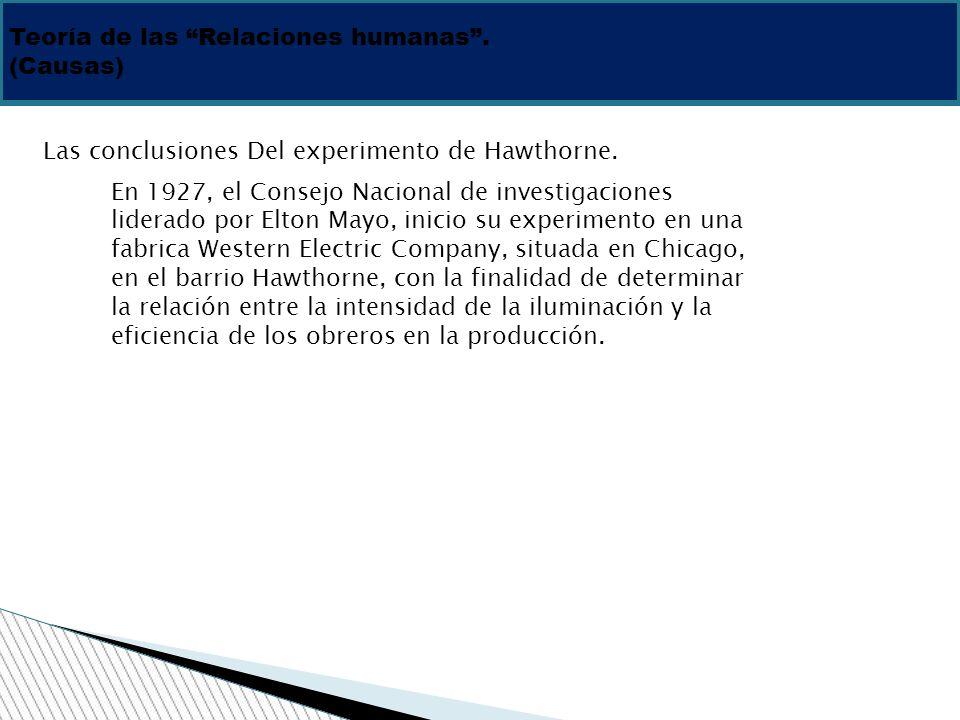 Teoría de las Relaciones humanas. (Causas) Las conclusiones Del experimento de Hawthorne. En 1927, el Consejo Nacional de investigaciones liderado por