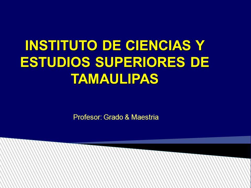 INSTITUTO DE CIENCIAS Y ESTUDIOS SUPERIORES DE TAMAULIPAS Profesor: Grado & Maestria