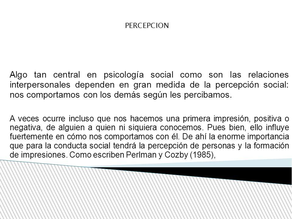 PERCEPCION Algo tan central en psicología social como son las relaciones interpersonales dependen en gran medida de la percepción social: nos comporta