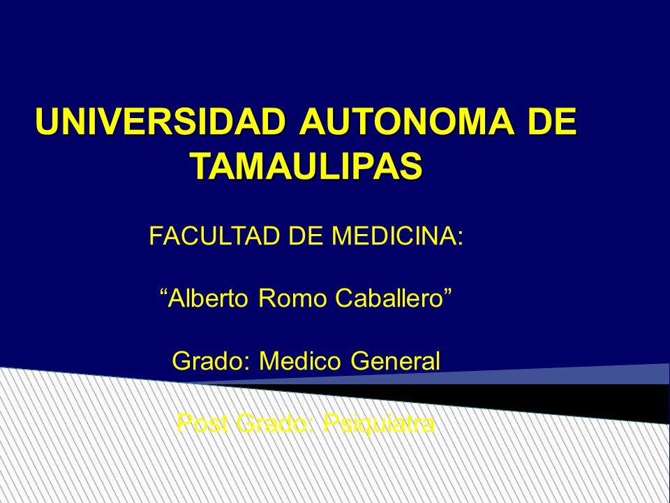 UNIVERSIDAD AUTONOMA DE TAMAULIPAS FACULTAD DE MEDICINA: Alberto Romo Caballero Grado: Medico General Post Grado: Psiquiatra