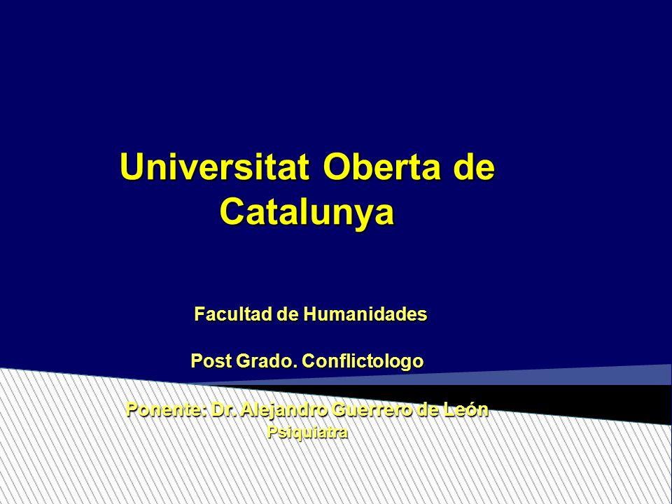 Universitat Oberta de Catalunya Facultad de Humanidades Post Grado. Conflictologo Ponente: Dr. Alejandro Guerrero de León Psiquiatra