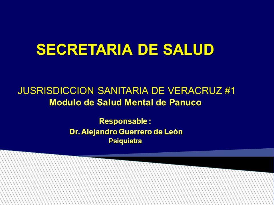 SECRETARIA DE SALUD JUSRISDICCION SANITARIA DE VERACRUZ #1 Modulo de Salud Mental de Panuco Responsable : Dr. Alejandro Guerrero de León Dr. Alejandro
