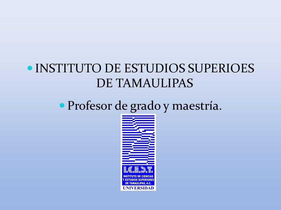 INSTITUTO DE ESTUDIOS SUPERIOES DE TAMAULIPAS Profesor de grado y maestría.