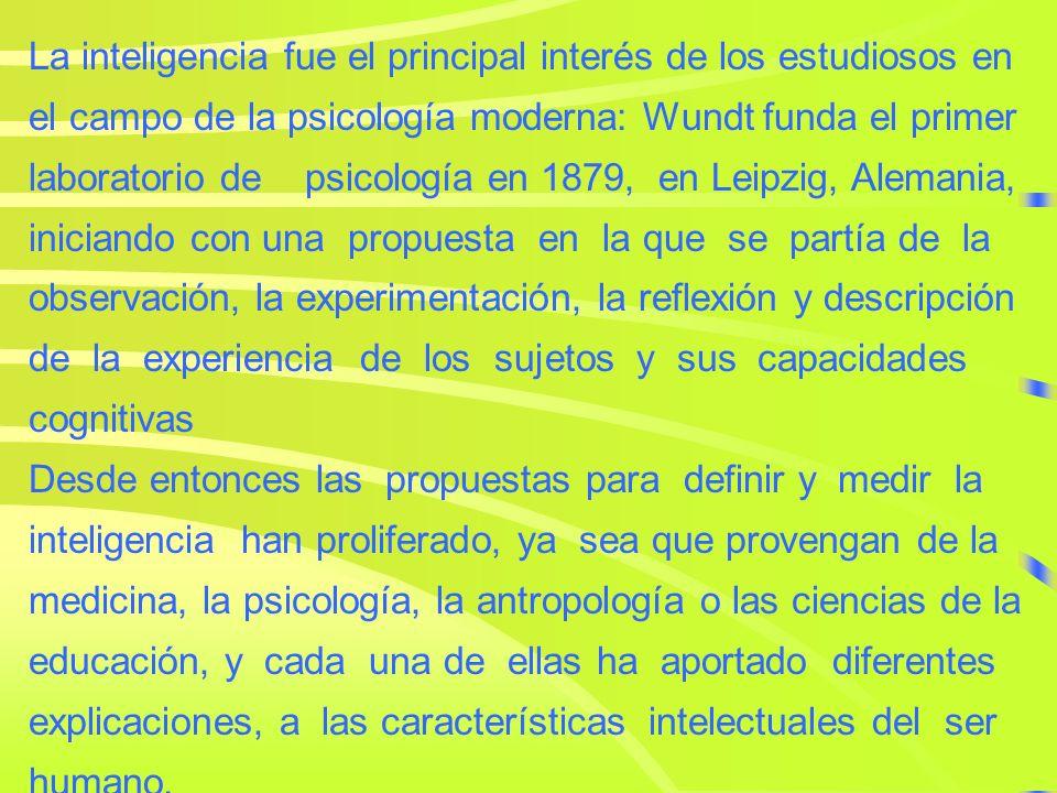 La inteligencia fue el principal interés de los estudiosos en el campo de la psicología moderna: Wundt funda el primer laboratorio de psicología en 1879, en Leipzig, Alemania, iniciando con una propuesta en la que se partía de la observación, la experimentación, la reflexión y descripción de la experiencia de los sujetos y sus capacidades cognitivas Desde entonces las propuestas para definir y medir la inteligencia han proliferado, ya sea que provengan de la medicina, la psicología, la antropología o las ciencias de la educación, y cada una de ellas ha aportado diferentes explicaciones, a las características intelectuales del ser humano.