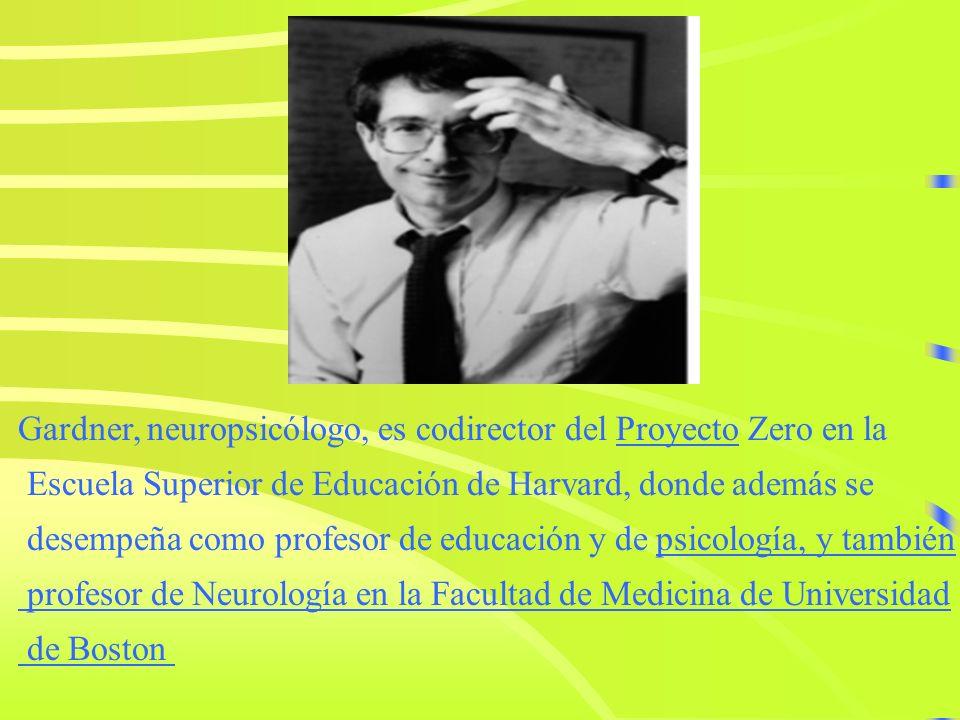 Gardner, neuropsicólogo, es codirector del Proyecto Zero en laProyecto Escuela Superior de Educación de Harvard, donde además se desempeña como profesor de educación y de psicología, y tambiénpsicología, y también profesor de Neurología en la Facultad de Medicina de Universidad de Boston