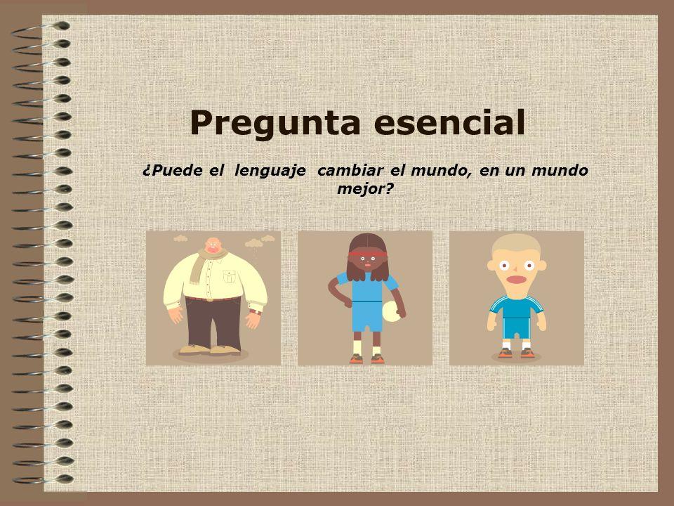 Pregunta esencial ¿Puede el lenguaje cambiar el mundo, en un mundo mejor?