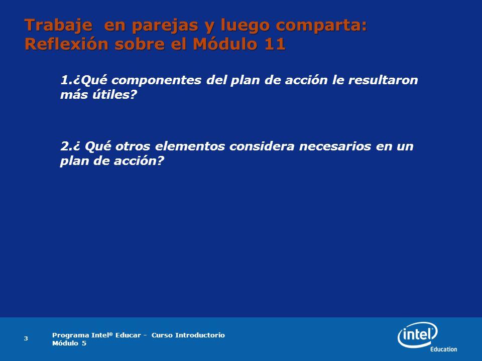 Programa Intel ® Educar - Curso Introductorio Módulo 5 3 Trabaje en parejas y luego comparta: Reflexión sobre el Módulo 11 1.¿Qué componentes del plan