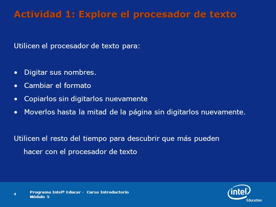 Programa Intel ® Educar - Curso Introductorio Módulo 5 4 Actividad 1: Explore el procesador de texto Utilicen el procesador de texto para: Digitar sus