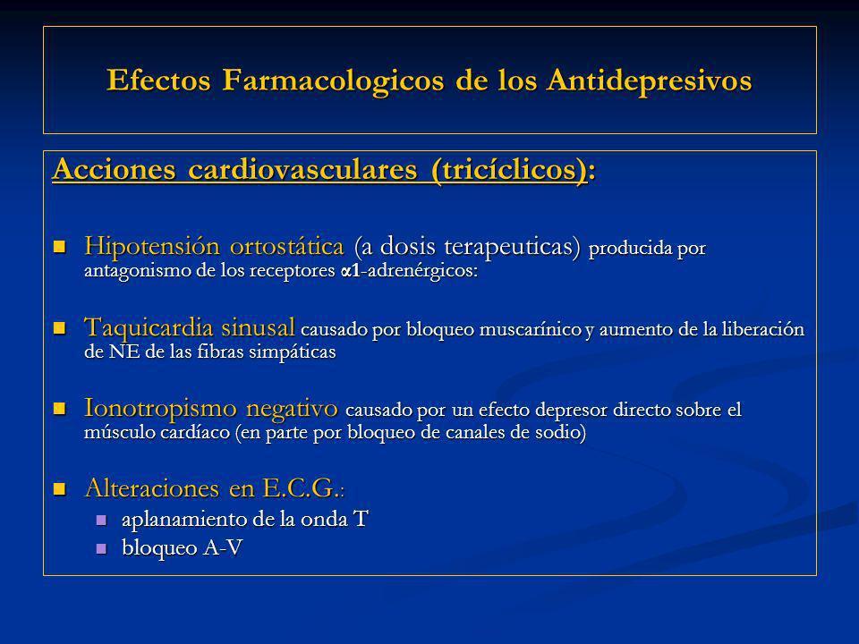 Efectos Farmacologicos de los Antidepresivos Acciones cardiovasculares (tricíclicos): Hipotensión ortostática (a dosis terapeuticas) producida por antagonismo de los receptores α1-adrenérgicos: Hipotensión ortostática (a dosis terapeuticas) producida por antagonismo de los receptores α1-adrenérgicos: Taquicardia sinusal causado por bloqueo muscarínico y aumento de la liberación de NE de las fibras simpáticas Taquicardia sinusal causado por bloqueo muscarínico y aumento de la liberación de NE de las fibras simpáticas Ionotropismo negativo causado por un efecto depresor directo sobre el músculo cardíaco (en parte por bloqueo de canales de sodio) Ionotropismo negativo causado por un efecto depresor directo sobre el músculo cardíaco (en parte por bloqueo de canales de sodio) Alteraciones en E.C.G.