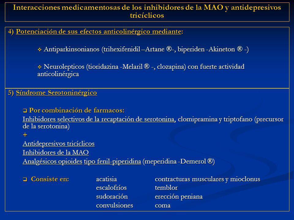 5) Síndrome Serotoninérgico Por combinación de farmacos: Por combinación de farmacos: Inhibidores selectivos de la recaptación de serotonina, clomipramina y triptofano (precursor de la serotonina) + Antidepresivos tricíclicos Inhibidores de la MAO Analgésicos opioides tipo fenil-piperidina (meperidina -Demerol ®) Consiste en:acatisiacontracturas musculares y mioclonus Consiste en:acatisiacontracturas musculares y mioclonus escalofríostemblor sudoraciónerección peniana convulsionescoma 4) Potenciación de sus efectos anticolinérgico mediante: Antiparkinsonianos (trihexifenidil –Artane ®-, biperiden -Akineton ®-) Antiparkinsonianos (trihexifenidil –Artane ®-, biperiden -Akineton ® -) Neurolepticos (tioridazina -Melaril ®-, clozapina) con fuerte actividad anticolinérgica Neurolepticos (tioridazina -Melaril ® -, clozapina) con fuerte actividad anticolinérgica Interacciones medicamentosas de los inhibidores de la MAO y antidepresivos tricíclicos