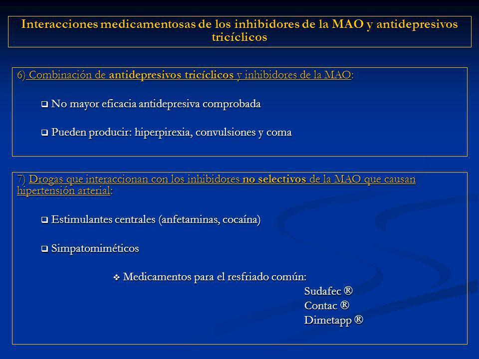 6) Combinación de antidepresivos tricíclicos y inhibidores de la MAO: No mayor eficacia antidepresiva comprobada No mayor eficacia antidepresiva comprobada Pueden producir: hiperpirexia, convulsiones y coma Pueden producir: hiperpirexia, convulsiones y coma 7) Drogas que interaccionan con los inhibidores no selectivos de la MAO que causan hipertensión arterial: Estimulantes centrales (anfetaminas, cocaína) Estimulantes centrales (anfetaminas, cocaína) Simpatomiméticos Simpatomiméticos Medicamentos para el resfriado común: Medicamentos para el resfriado común: Sudafec ® Contac ® Dimetapp ® Interacciones medicamentosas de los inhibidores de la MAO y antidepresivos tricíclicos