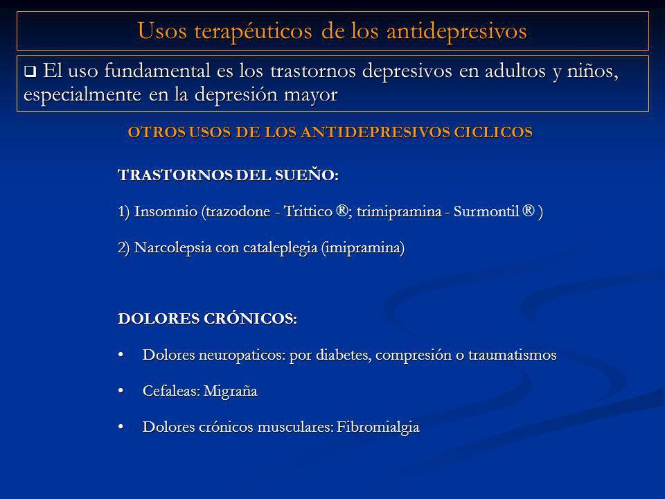 El uso fundamental es los trastornos depresivos en adultos y niños, especialmente en la depresión mayor El uso fundamental es los trastornos depresivos en adultos y niños, especialmente en la depresión mayor TRASTORNOS DEL SUEŇO: 1) Insomnio (trazodone - Trittico ; trimipramina - ) 1) Insomnio (trazodone - Trittico ®; trimipramina - Surmontil ® ) 2) Narcolepsia con cataleplegia (imipramina) DOLORES CRÓNICOS: Dolores neuropaticos: por diabetes, compresión o traumatismosDolores neuropaticos: por diabetes, compresión o traumatismos Cefaleas: MigrañaCefaleas: Migraña Dolores crónicos musculares: FibromialgiaDolores crónicos musculares: Fibromialgia Usos terapéuticos de los antidepresivos OTROS USOS DE LOS ANTIDEPRESIVOS CICLICOS