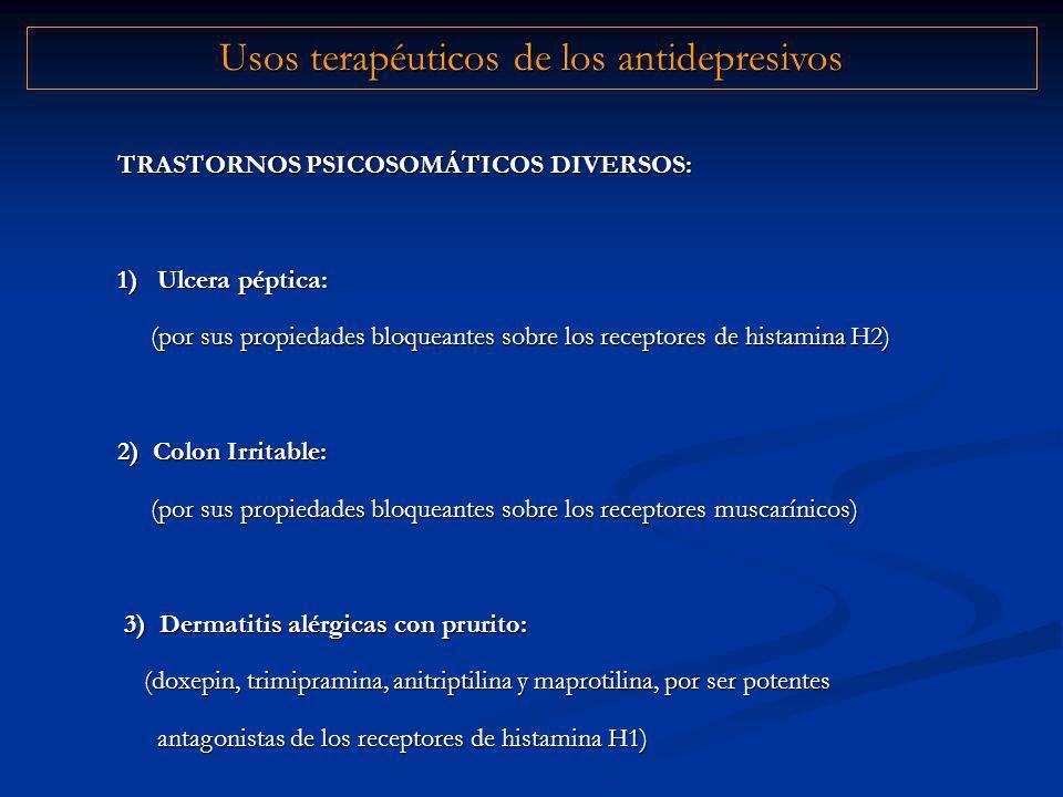TRASTORNOS PSICOSOMÁTICOS DIVERSOS: 1)Ulcera péptica: (por sus propiedades bloqueantes sobre los receptores de histamina H2) (por sus propiedades bloqueantes sobre los receptores de histamina H2) 2) Colon Irritable: (por sus propiedades bloqueantes sobre los receptores muscarínicos) (por sus propiedades bloqueantes sobre los receptores muscarínicos) 3) Dermatitis alérgicas con prurito: 3) Dermatitis alérgicas con prurito: (doxepin, trimipramina, anitriptilina y maprotilina, por ser potentes antagonistas de los receptores de histamina H1) (doxepin, trimipramina, anitriptilina y maprotilina, por ser potentes antagonistas de los receptores de histamina H1) Usos terapéuticos de los antidepresivos