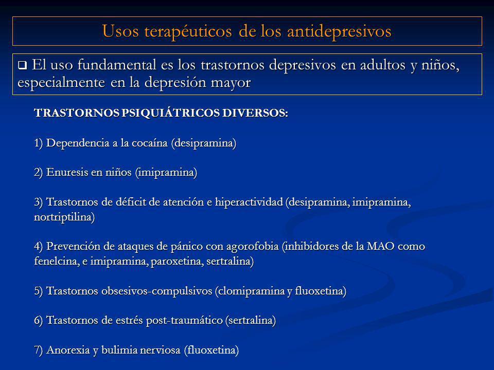 El uso fundamental es los trastornos depresivos en adultos y niños, especialmente en la depresión mayor El uso fundamental es los trastornos depresivos en adultos y niños, especialmente en la depresión mayor Usos terapéuticos de los antidepresivos TRASTORNOS PSIQUIÁTRICOS DIVERSOS: 1) Dependencia a la cocaína (desipramina) 2) Enuresis en niños (imipramina) 3) Trastornos de déficit de atención e hiperactividad (desipramina, imipramina, nortriptilina) 4) Prevención de ataques de pánico con agorofobia (inhibidores de la MAO como fenelcina, e imipramina, paroxetina, sertralina) 5) Trastornos obsesivos-compulsivos (clomipramina y fluoxetina) 6) Trastornos de estrés post-traumático (sertralina) 7) Anorexia y bulimia nerviosa 7) Anorexia y bulimia nerviosa (fluoxetina)